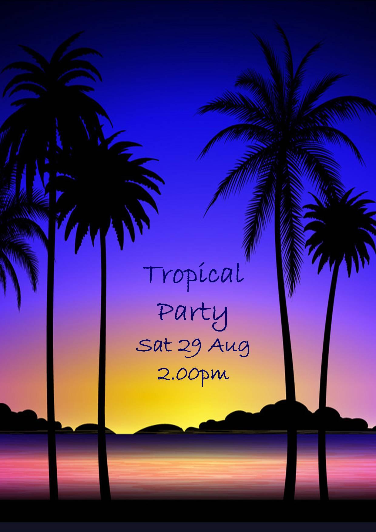 TROPICAL PARTY SAT 29 AUG 2.00PM!